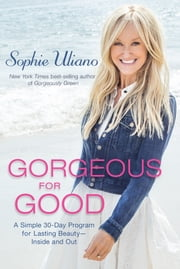 Gorgeous for Good - A Simple 30-Day Program for Lasting Beauty Inside and Out ebook by Sophie Uliano