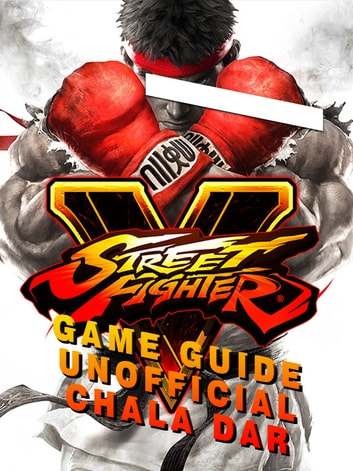 Street Fighter 5 Game Guide Unofficial ebook by Chala Dar