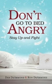 Don't Go to Bed Angry - Stay Up and Fight ebook by Deb DeArmond,Ron DeArmond