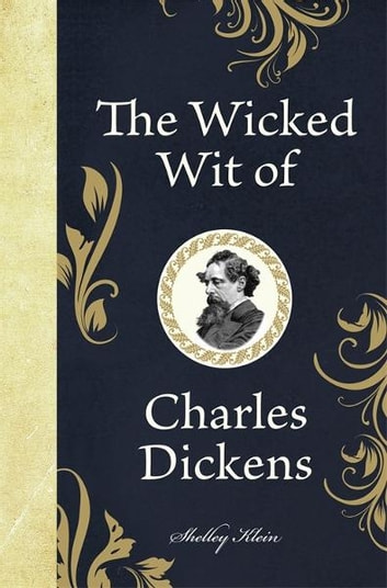 The Wicked Wit of Charles Dickens ebook by Klein,Shelley