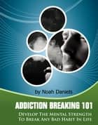 Addiction Breaking 101 - Develop the mental strength to break any bad habit in life ebook by Noah Daniels