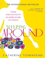 Sleeping Around - Flings and Faux Pas of an American Girl in London ebook by Catherine Townsend