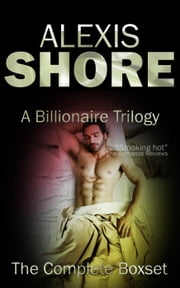 A Billionaire Trilogy: The Complete Boxset - A Billionaire Trilogy, #4 ebook by Alexis Shore