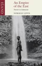 An Empire of the East - Travels in Indonesia ebook by Norman Lewis
