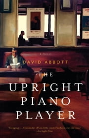 The Upright Piano Player - A Novel ebook by David Abbott