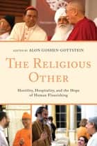 The Religious Other - Hostility, Hospitality, and the Hope of Human Flourishing ebook by Alon Goshen-Gottstein, Vincent J. Cornell, Alon Goshen-Gottstein,...