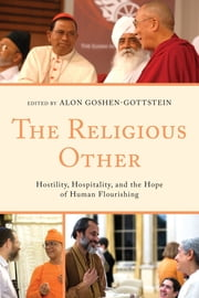 The Religious Other - Hostility, Hospitality, and the Hope of Human Flourishing ebook by Alon Goshen-Gottstein,Vincent J. Cornell,Alon Goshen-Gottstein,Richard P. Hayes,Jonathan Sacks,Deepak Sarma,Stephen W. Sykes,Hsin Tao,Ashok Vohra
