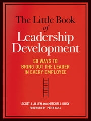 The Little Book of Leadership Development - 50 Ways to Bring Out the Leader in Every Employee ebook by Scott J. ALLEN, Mitchell KUSY, Peter VAILL