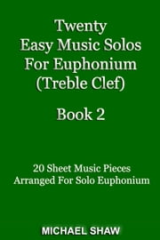 Twenty Easy Music Solos For Euphonium (Treble Clef) Book 2 ebook by Michael Shaw