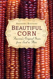 Beautiful Corn: Americas Original Grain from Seed to Plate ebook by Boutard, Anthony