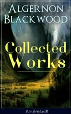 Collected Works of Algernon Blackwood (Unabridged) - 10 Novels & 80+ Short Stories: The Empty House and Other Ghost Stories, John Silence Series, Jimbo, The Willows, The Human Chord, The Education of Uncle Paul, The Wave, The Listener… ebook by Algernon Blackwood