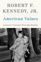American Values - Lessons I Learned from My Family ebook by Robert F. Kennedy Jr.