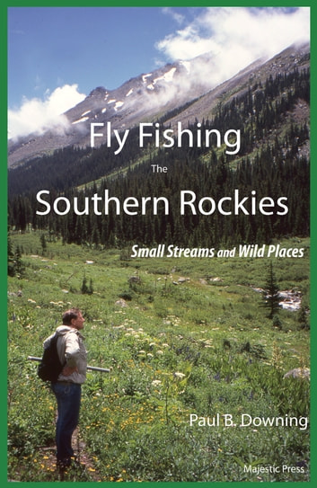 Fly Fishing the Southern Rockies - Small Streams and Wild Places ebook by Paul B. Downing