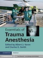 Essentials of Trauma Anesthesia ebook by Albert J. Varon, MD, Charles Smith