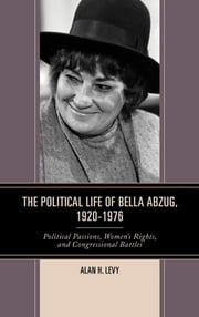 The Political Life of Bella Abzug, 1920–1976 - Political Passions, Women's Rights, and Congressional Battles ebook by Alan H. Levy