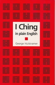 I Ching in Plain English - A Concise Interpretation of the Book of Changes ebook by George Hulskramer