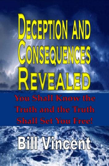 Deception and Consequences Revealed - You Shall Know the Truth and the Truth Shall Set You Free ebook by Bill Vincent