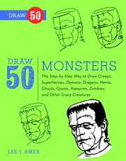 Draw 50 Monsters - The Step-by-Step Way to Draw Creeps, Superheroes, Demons, Dragons, Nerds, Ghouls, Giants, Vampires, Zombies, and Other Scary Creatures ebook by Lee J. Ames