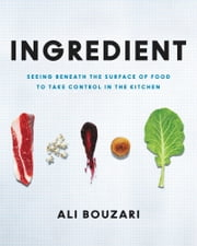 Ingredient - Unveiling the Essential Elements of Food ebook by Ali Bouzari