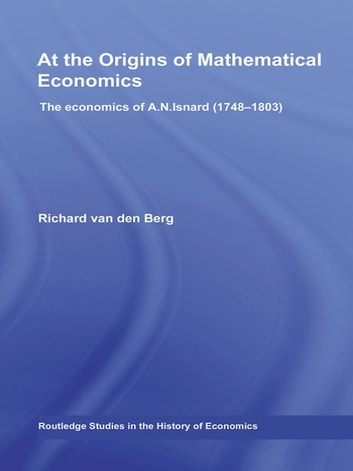 At the Origins of Mathematical Economics - The Economics of A.N. Isnard (1748-1803) ebook by Richard Van Den Berg
