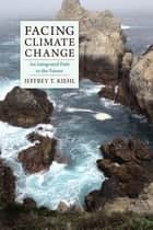 Facing Climate Change - An Integrated Path to the Future ebook by Jeffrey Kiehl