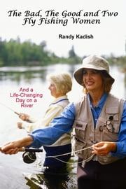 The Bad, The Good and Two Fly Fishing Women, and a Life-Changing Day on a River