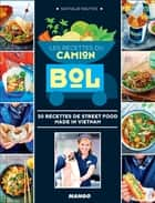 Les recettes du Camion Bol - 50 recettes de street food made in Vietnam ebook by Nathalie Nguyen