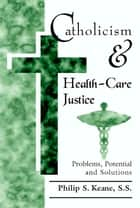 Catholicism and Health-Care Justice: Problems, Potential and Solutions ebook by Philip S. Keane,SS