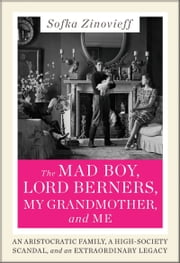 The Mad Boy, Lord Berners, My Grandmother, and Me - An Aristocratic Family, a High-Society Scandal, and an Extraordinary Legacy ebook by Sofka Zinovieff