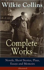 Complete Works of Wilkie Collins: Novels, Short Stories, Plays, Essays and Memoirs (Illustrated) - From the English novelist and playwright, best known for his mystery novels The Woman in White, No Name, Armadale, The Moonstone, The Law and The Lady... ebook by Wilkie Collins