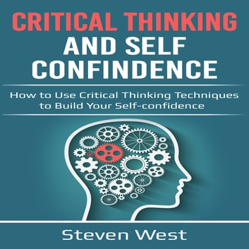 Critical Thinking and Self-Confidence: How to Use Critical Thinking Techniques to Build Your Self-Confidence audiobook by Steven West