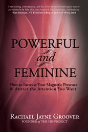 Powerful and Feminine: How to Increase Your Magnetic Presence & Attract the Attention You Want ebook by Rachael Jayne Groover