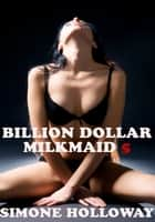 Billion Dollar Milkmaid 5: Milked By The Billionaire ebook by Simone Holloway
