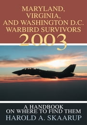 Maryland, Virginia, and Washington D.C. Warbird Survivors 2003 - A Handbook on Where to Find Them ebook by Harold A. Skaarup