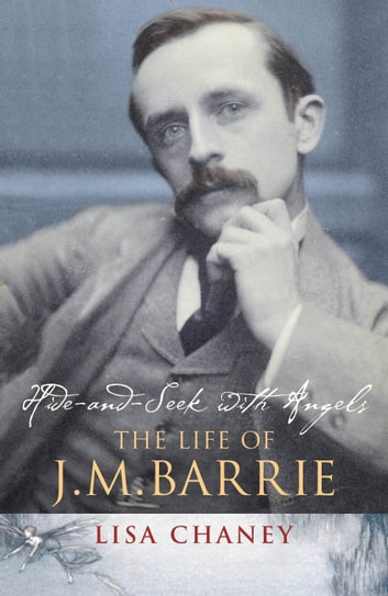 Hide-And-Seek With Angels - The Life of J.M. Barrie eBook by Lisa Chaney