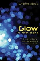Glow in the Dark: Living in God's Creative Energy and Supernatural Joy ebook by Charles Stock