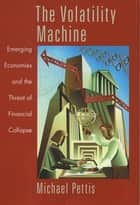 The Volatility Machine - Emerging Economics and the Threat of Financial Collapse eBook by Michael Pettis