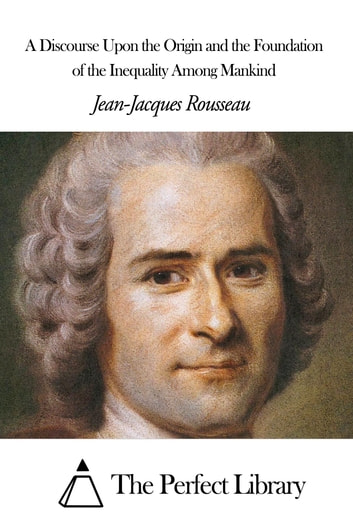 A Discourse Upon the Origin and the Foundation of the Inequality Among Mankind ebook by Jean-Jacques Rousseau