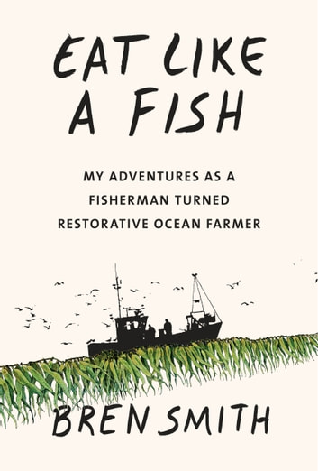 Eat Like a Fish - My Adventures as a Fisherman Turned Restorative Ocean Farmer eBook by Bren Smith