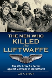 The Men Who Killed the Luftwaffe: The U.S. Army Air Forces Against Germany in World War II ebook by Jay A. Stout
