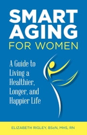 Smart Aging for Women - a guide to living a healthier, longer and happier life ebook by Elizabeth Rigley
