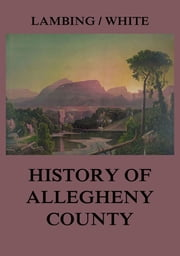 Allegheny County: Its Early History and Subsequent Development ekitaplar by Andrew Arnold Lambing, John William Fletcher White