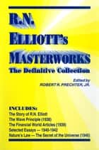 R.N. Elliott's Masterworks - The Definitive Collection ebook by R.N. Elliott, Robert R. Prechter, Jr.
