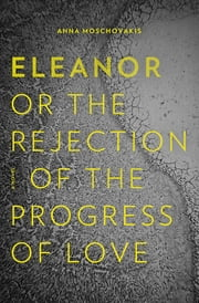 Eleanor - Or, The Rejection of the Progress of Love ebook by Anna Moschovakis