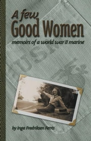 A Few Good Women:Memoirs of a World War II Marine ebook by Fredriksen Ferris,Inga