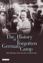 History of a Forgotten German Camp, The - Nazi Ideology and Genocide at Szmalcówka ebook by Tomasz Ceran