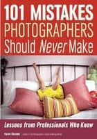 101 Mistakes Photographers Should Never Make - Lessons from Professionals Who Know eBook by Karen Dorame