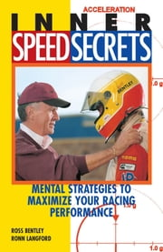 Inner Speed Secrets: Mental Strategies to Maximize Your Racing Performance - Mental Strategies to Maximize Your Racing Performance ebook by Ross Bentley,Ronn Langford
