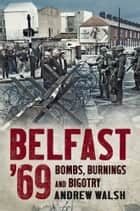 Belfast '69 - Bombs, Burnings and Bigotry ebook by Andrew Walsh
