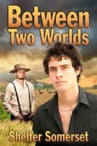 Between Two Worlds ebook by Shelter Somerset